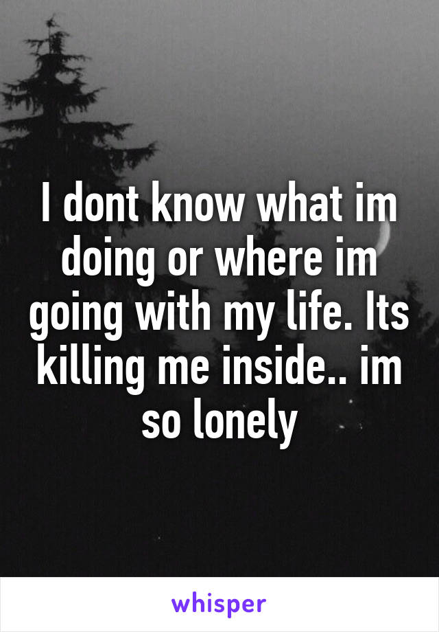 I dont know what im doing or where im going with my life. Its killing me inside.. im so lonely