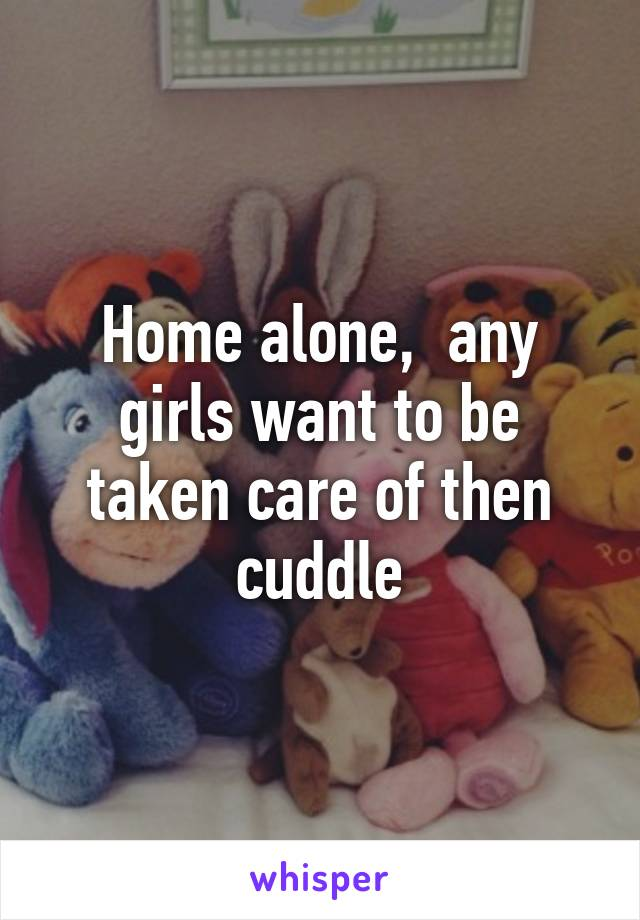Home alone,  any girls want to be taken care of then cuddle