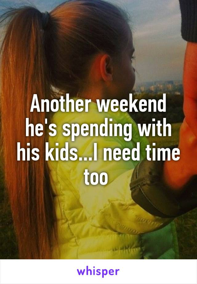 Another weekend he's spending with his kids...I need time too