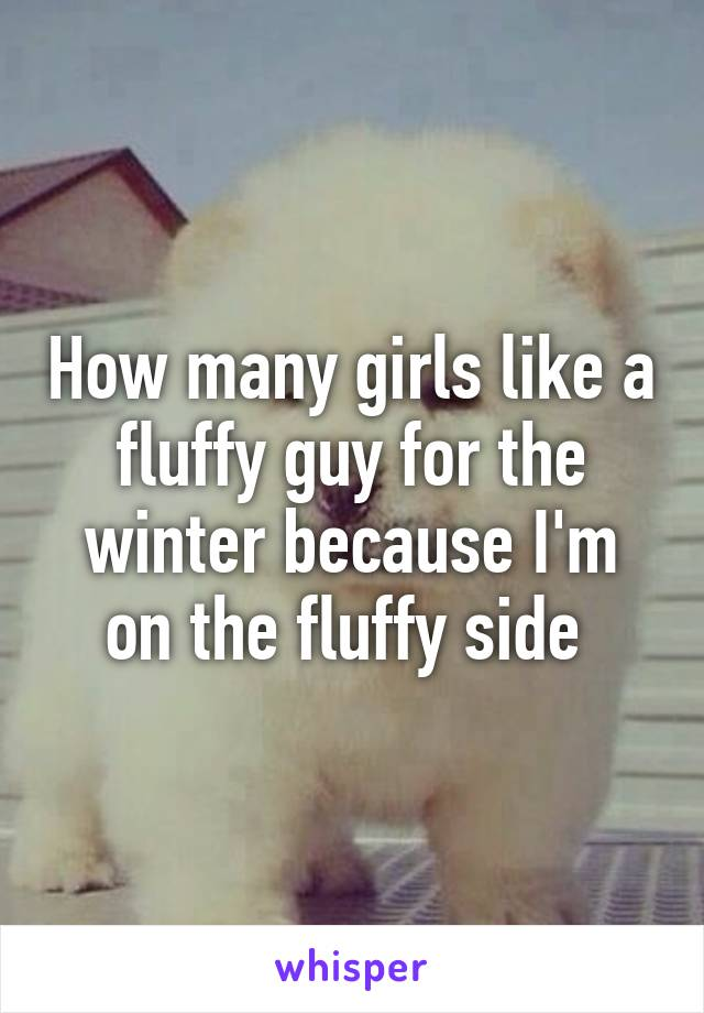 How many girls like a fluffy guy for the winter because I'm on the fluffy side