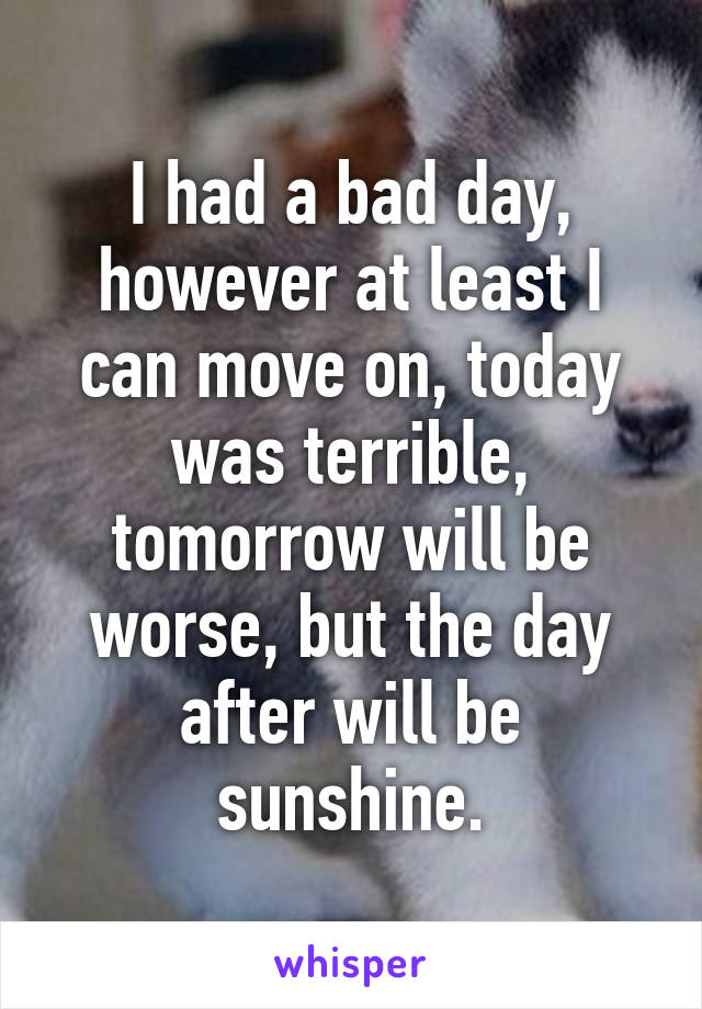 I had a bad day, however at least I can move on, today was terrible, tomorrow will be worse, but the day after will be sunshine.