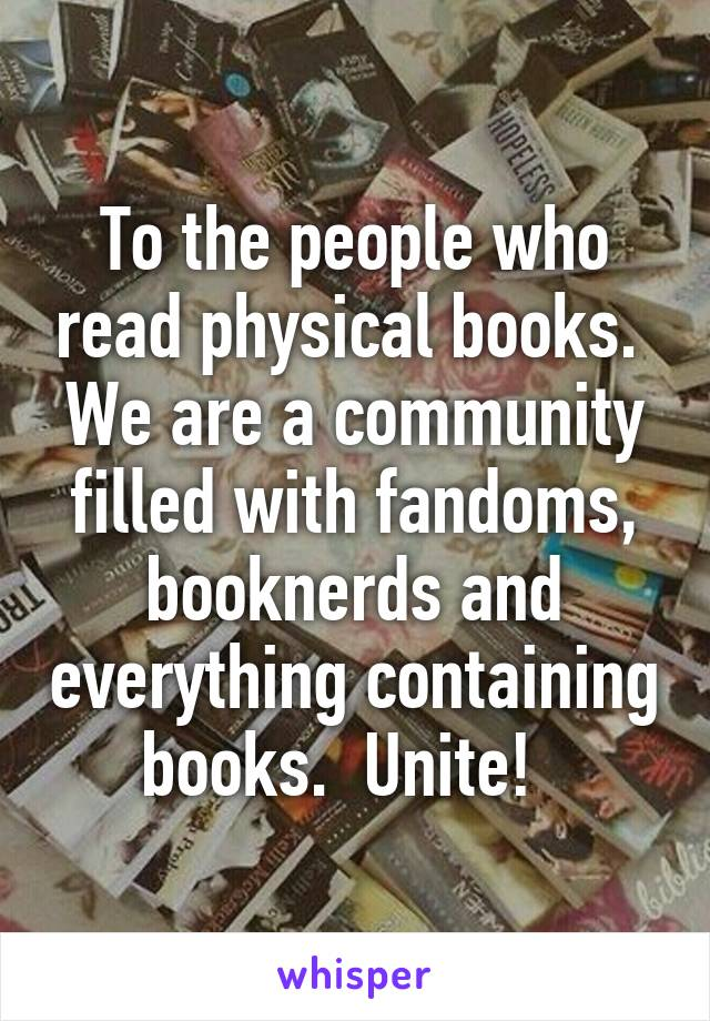 To the people who read physical books.  We are a community filled with fandoms, booknerds and everything containing books.  Unite!
