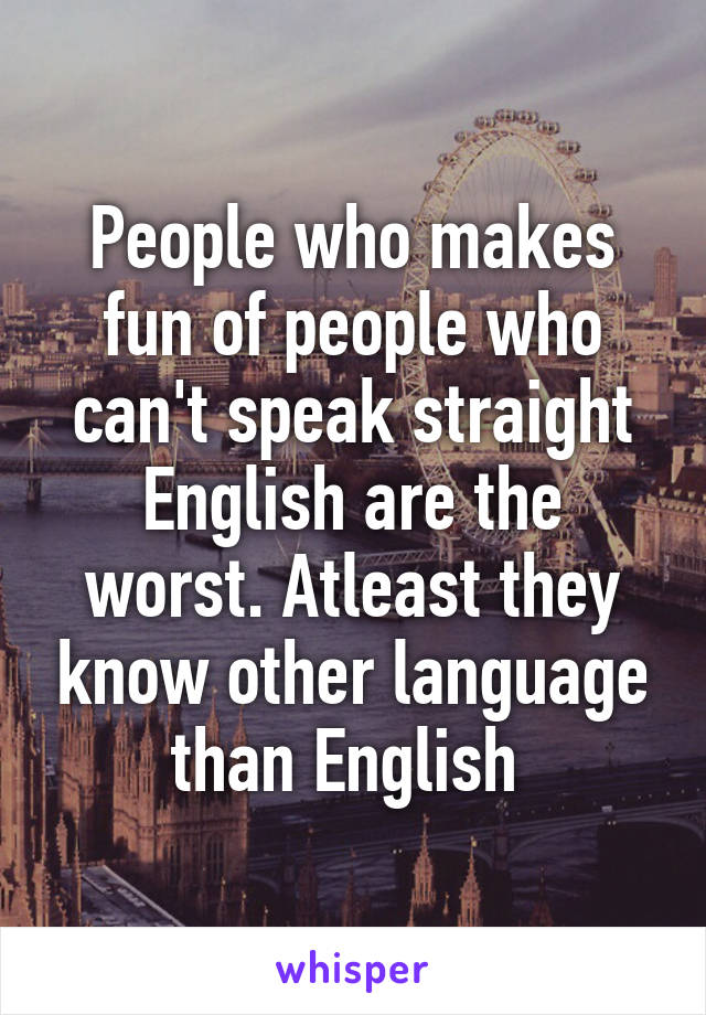 People who makes fun of people who can't speak straight English are the worst. Atleast they know other language than English