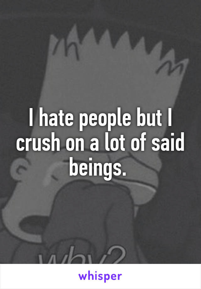 I hate people but I crush on a lot of said beings.