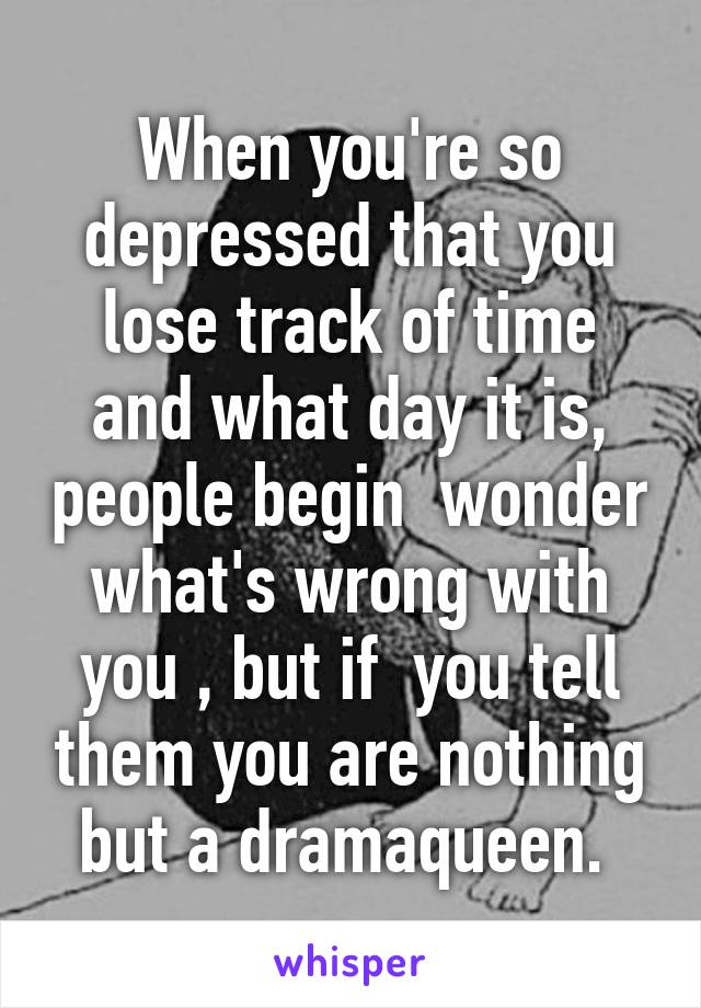 When you're so depressed that you lose track of time and what day it is, people begin  wonder what's wrong with you , but if  you tell them you are nothing but a dramaqueen.