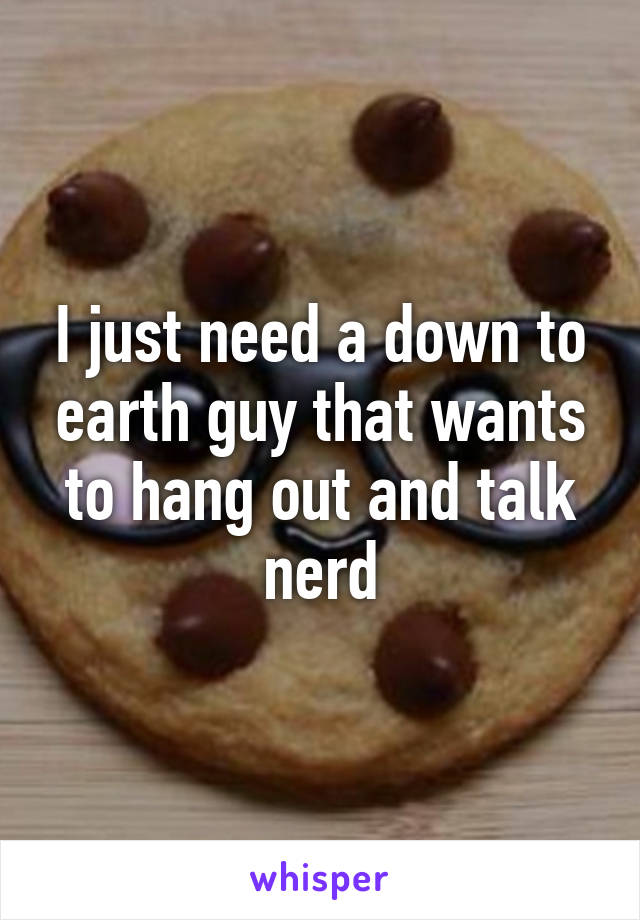 I just need a down to earth guy that wants to hang out and talk nerd