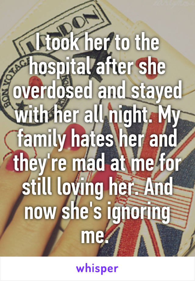 I took her to the hospital after she overdosed and stayed with her all night. My family hates her and they're mad at me for still loving her. And now she's ignoring me.