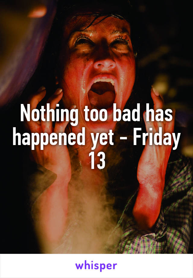 Nothing too bad has happened yet - Friday 13