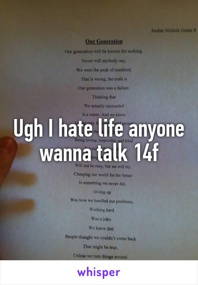 Ugh I hate life anyone wanna talk 14f