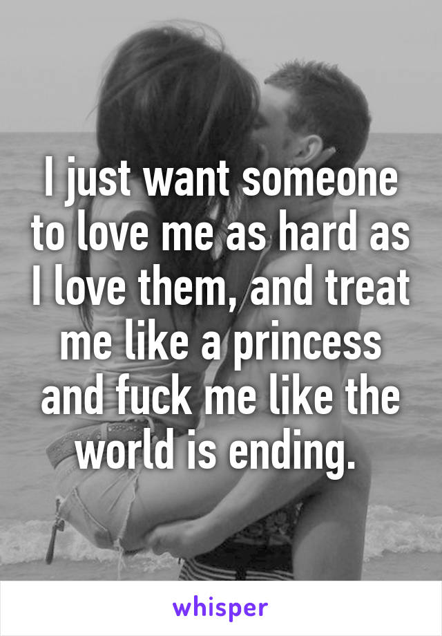 I just want someone to love me as hard as I love them, and treat me like a princess and fuck me like the world is ending.