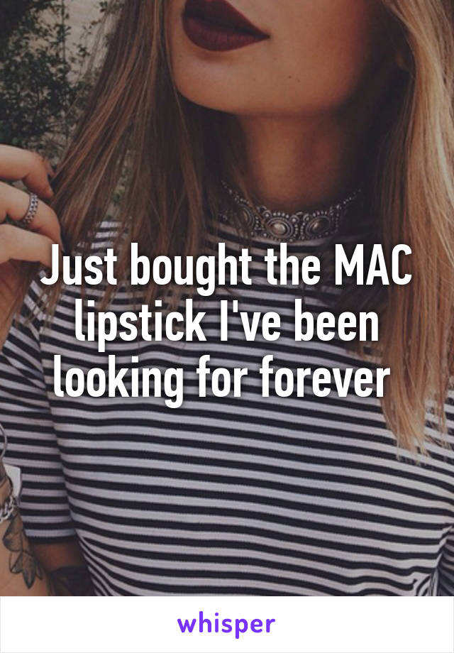 Just bought the MAC lipstick I've been looking for forever