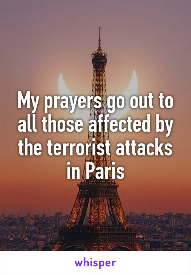 My prayers go out to all those affected by the terrorist attacks in Paris