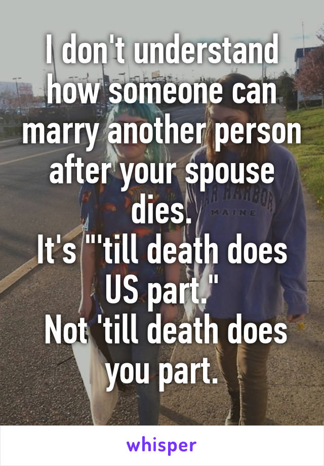 "I don't understand how someone can marry another person after your spouse dies. It's ""'till death does US part.""  Not 'till death does you part."
