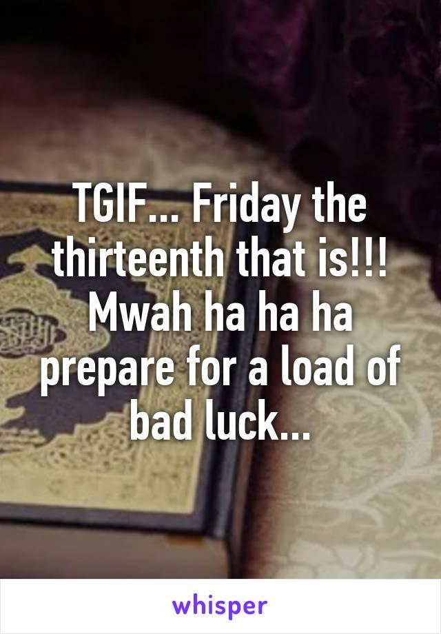 TGIF... Friday the thirteenth that is!!! Mwah ha ha ha prepare for a load of bad luck...