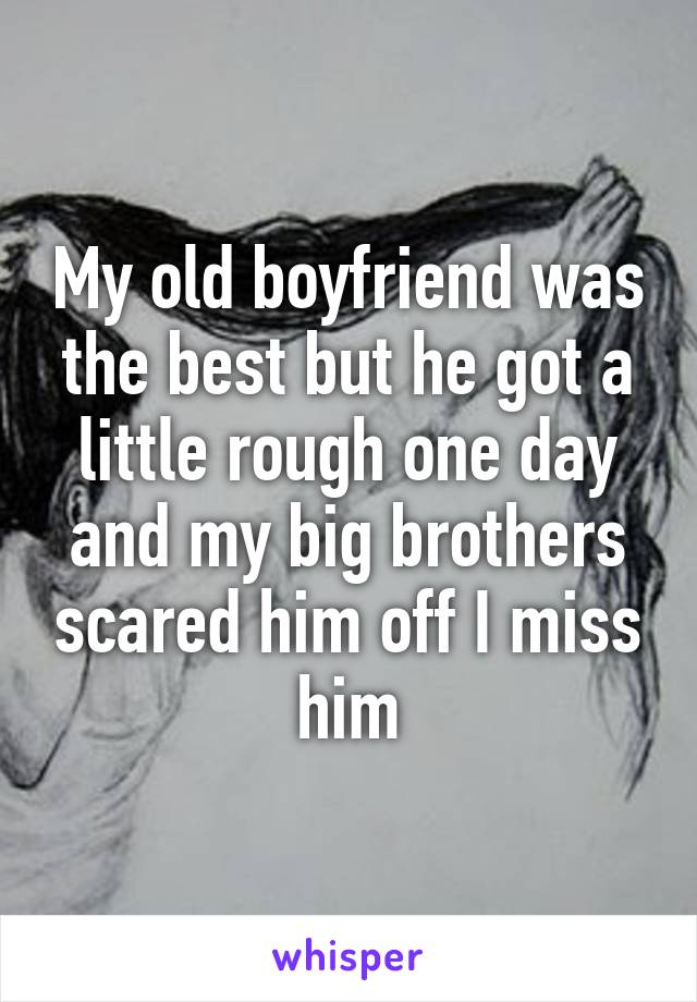 My old boyfriend was the best but he got a little rough one day and my big brothers scared him off I miss him