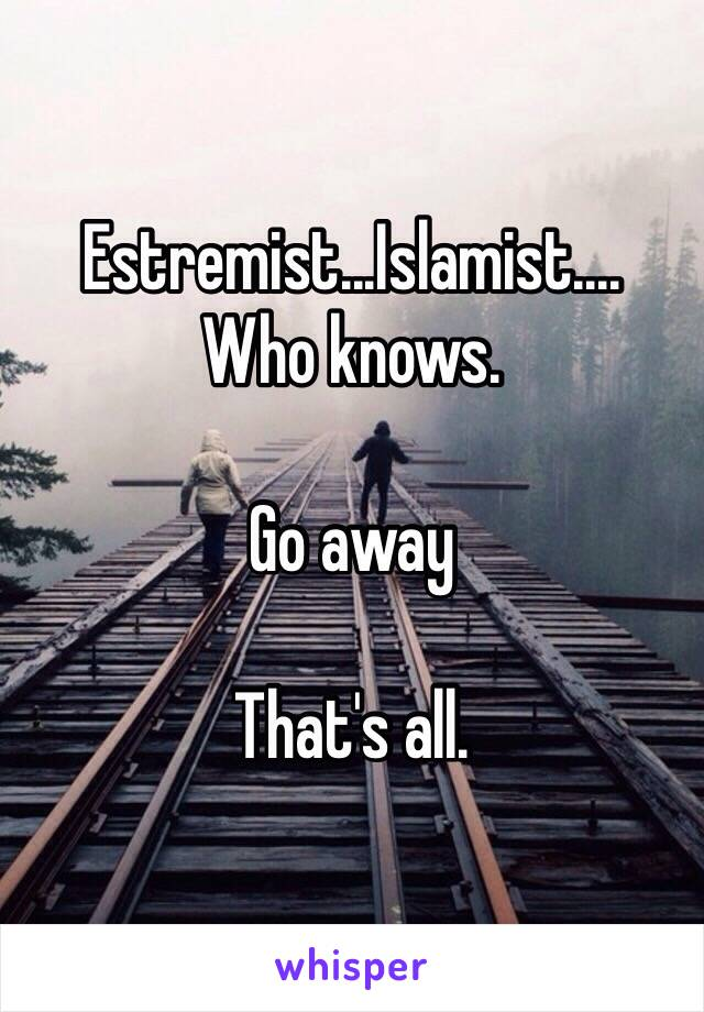 Estremist...Islamist.... Who knows.   Go away  That's all.
