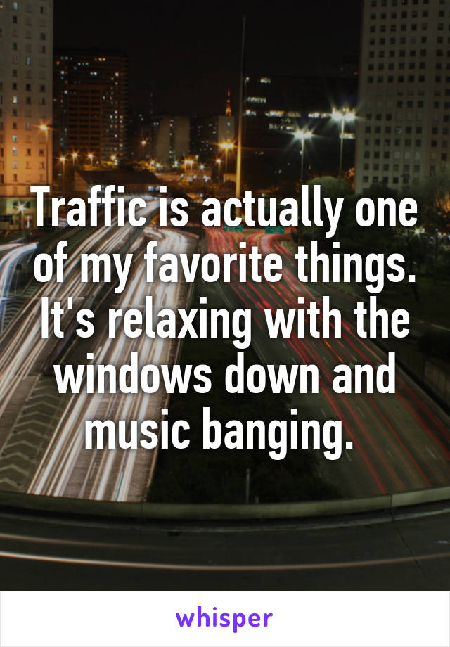 Traffic is actually one of my favorite things. It's relaxing with the windows down and music banging.