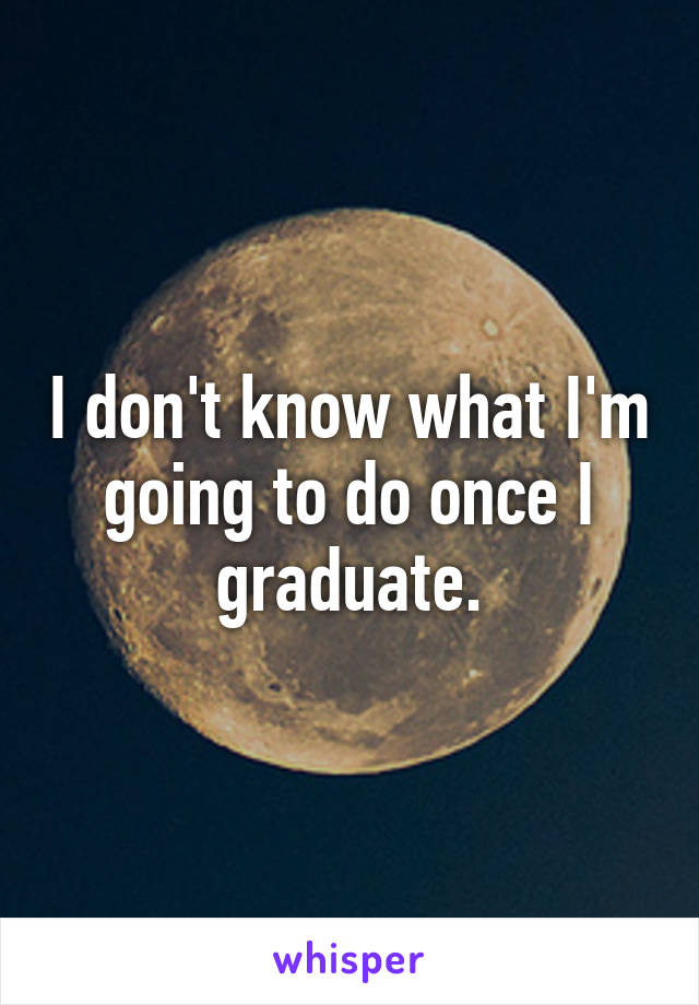 I don't know what I'm going to do once I graduate.