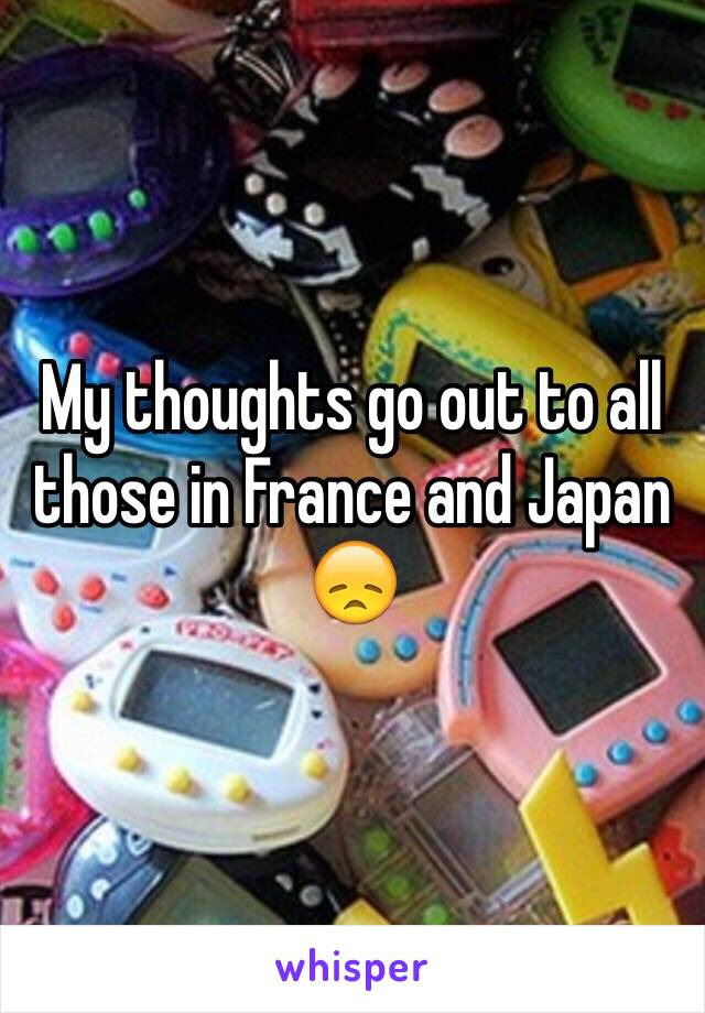 My thoughts go out to all those in France and Japan 😞