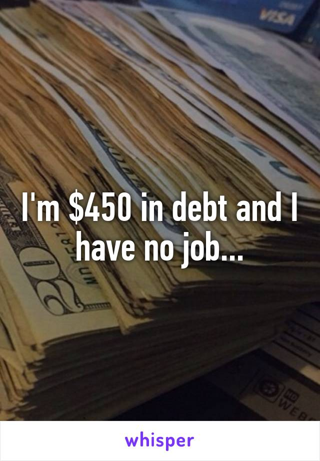 I'm $450 in debt and I have no job...
