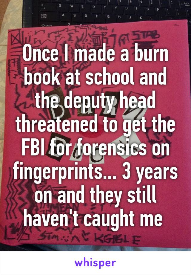 Once I made a burn book at school and the deputy head threatened to get the FBI for forensics on fingerprints... 3 years on and they still haven't caught me