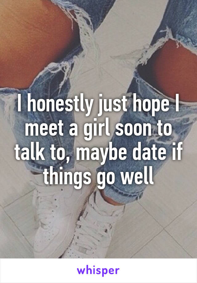 I honestly just hope I meet a girl soon to talk to, maybe date if things go well