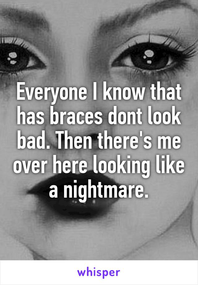 Everyone I know that has braces dont look bad. Then there's me over here looking like a nightmare.