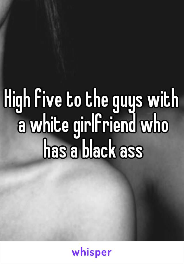 High five to the guys with a white girlfriend who has a black ass