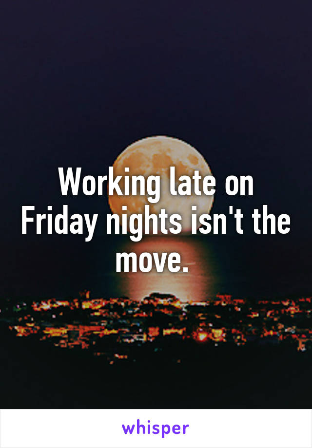 Working late on Friday nights isn't the move.