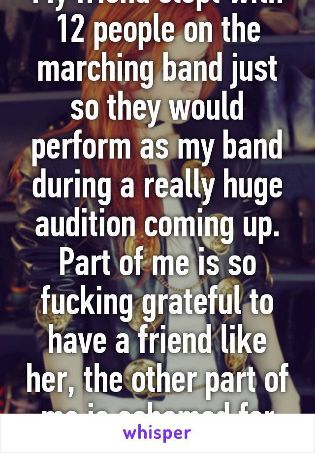 My friend slept with 12 people on the marching band just so they would perform as my band during a really huge audition coming up. Part of me is so fucking grateful to have a friend like her, the other part of me is ashamed for her.