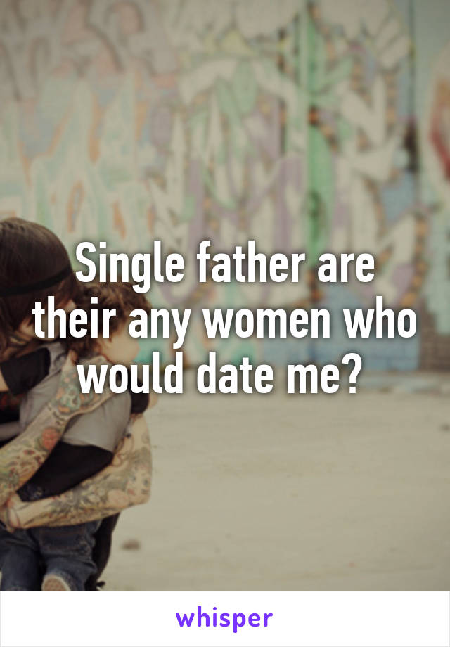 Single father are their any women who would date me?