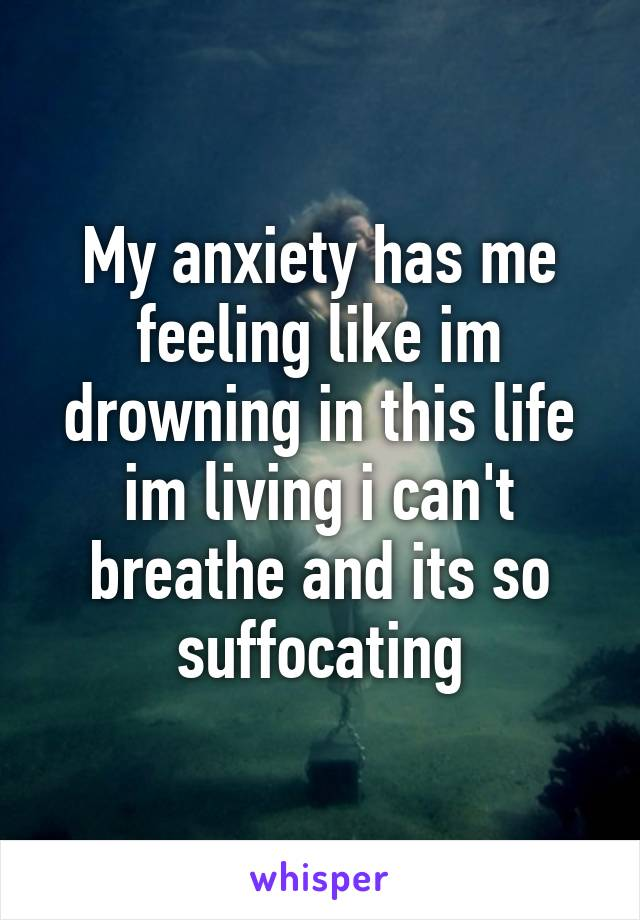 My anxiety has me feeling like im drowning in this life im living i can't breathe and its so suffocating