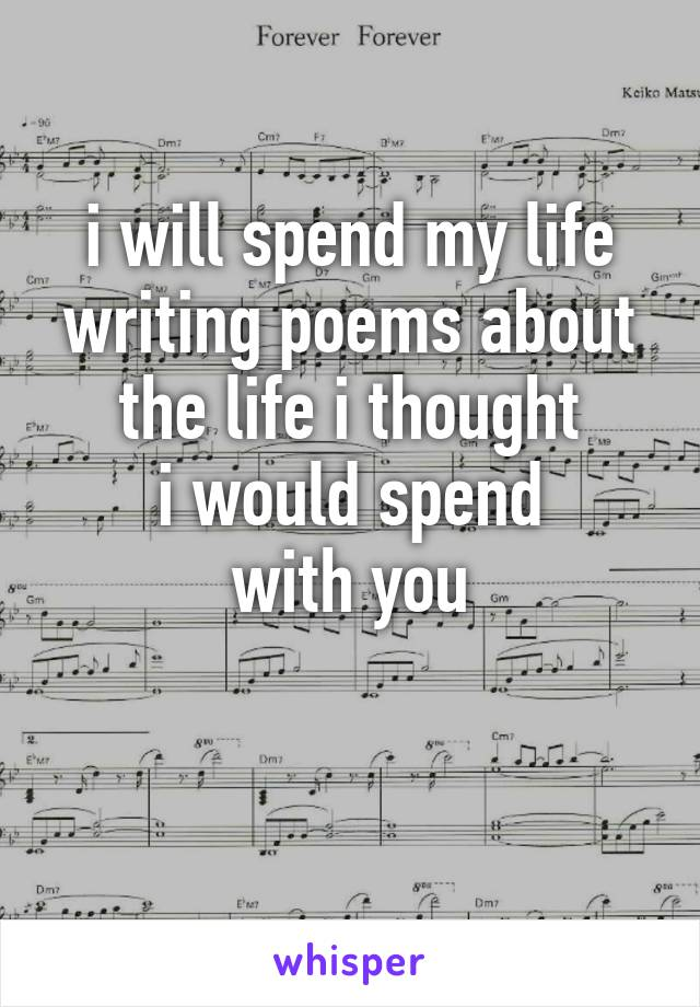 i will spend my life writing poems about the life i thought i would spend with you