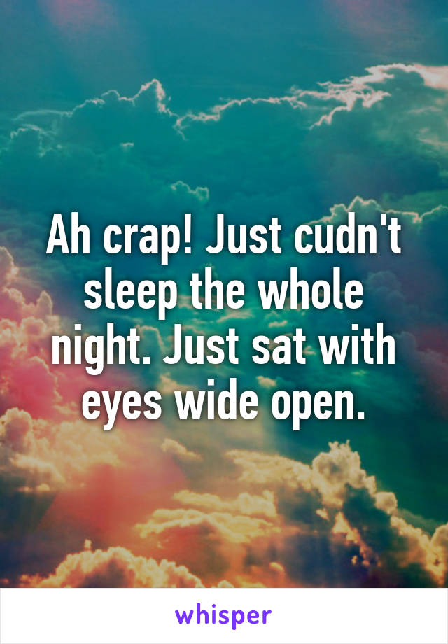 Ah crap! Just cudn't sleep the whole night. Just sat with eyes wide open.