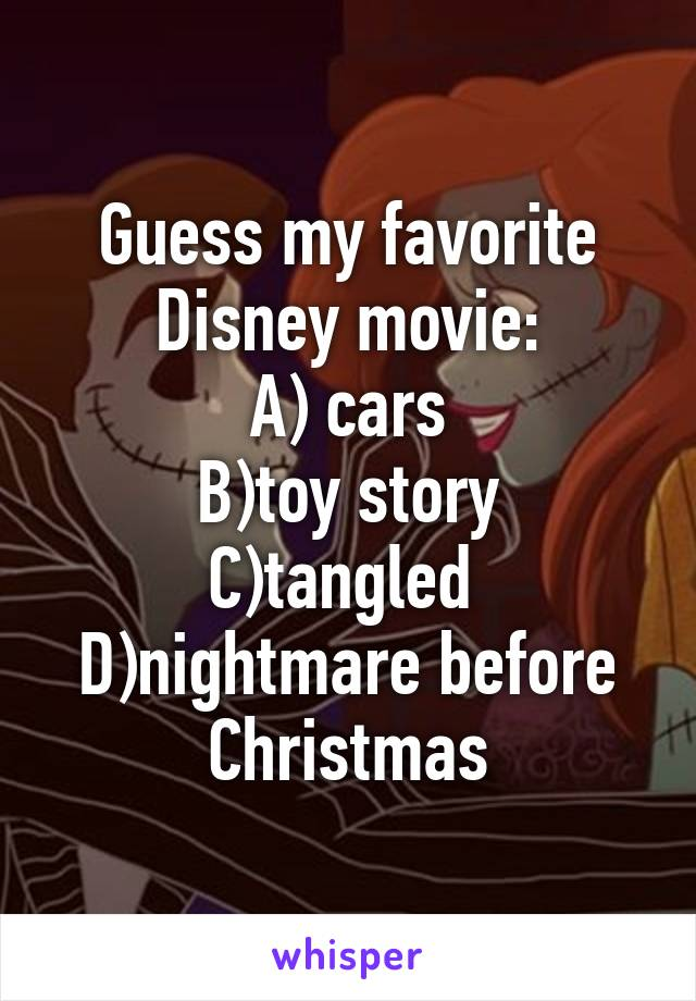 Guess my favorite Disney movie: A) cars B)toy story C)tangled  D)nightmare before Christmas