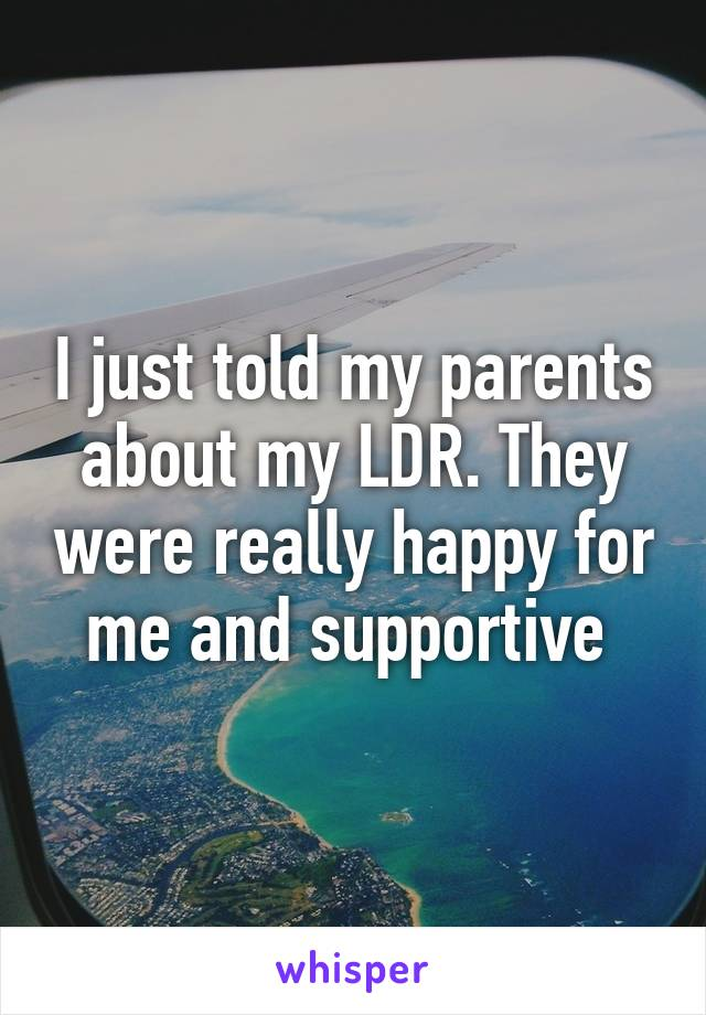 I just told my parents about my LDR. They were really happy for me and supportive