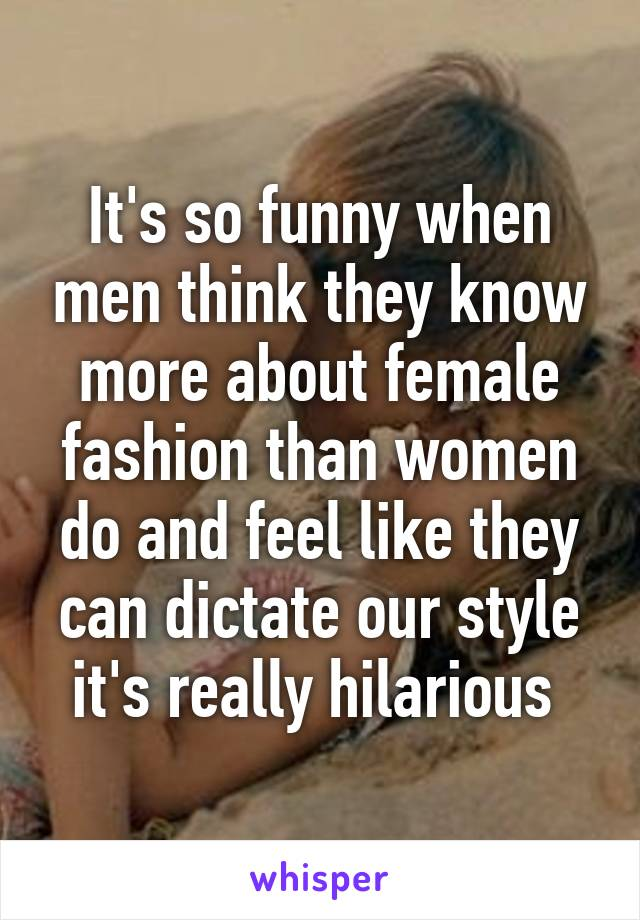 It's so funny when men think they know more about female fashion than women do and feel like they can dictate our style it's really hilarious