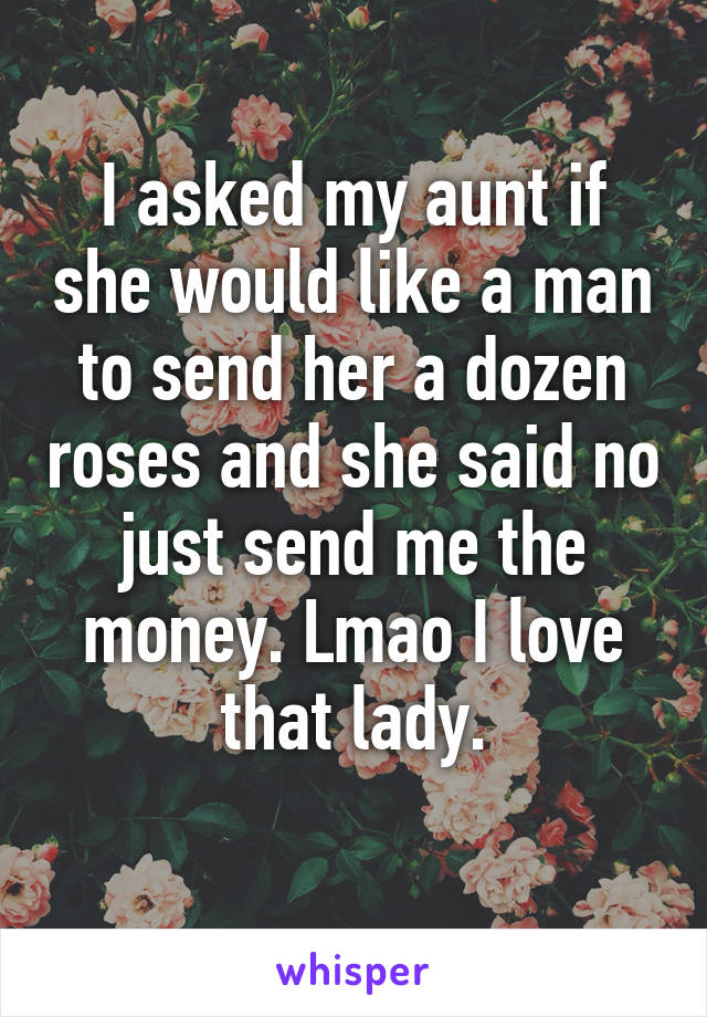 I asked my aunt if she would like a man to send her a dozen roses and she said no just send me the money. Lmao I love that lady.