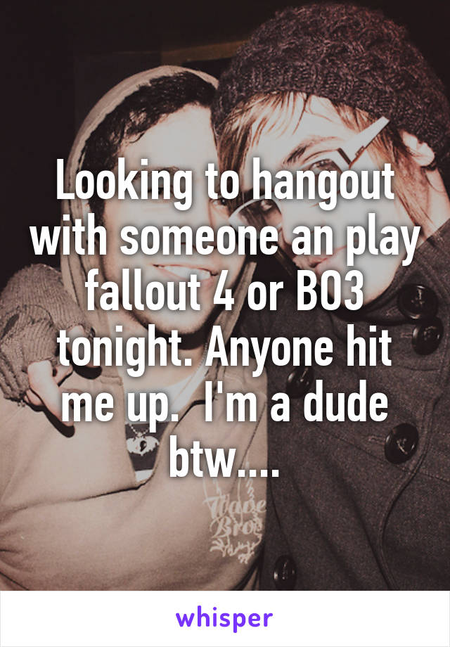 Looking to hangout with someone an play fallout 4 or BO3 tonight. Anyone hit me up.  I'm a dude btw....