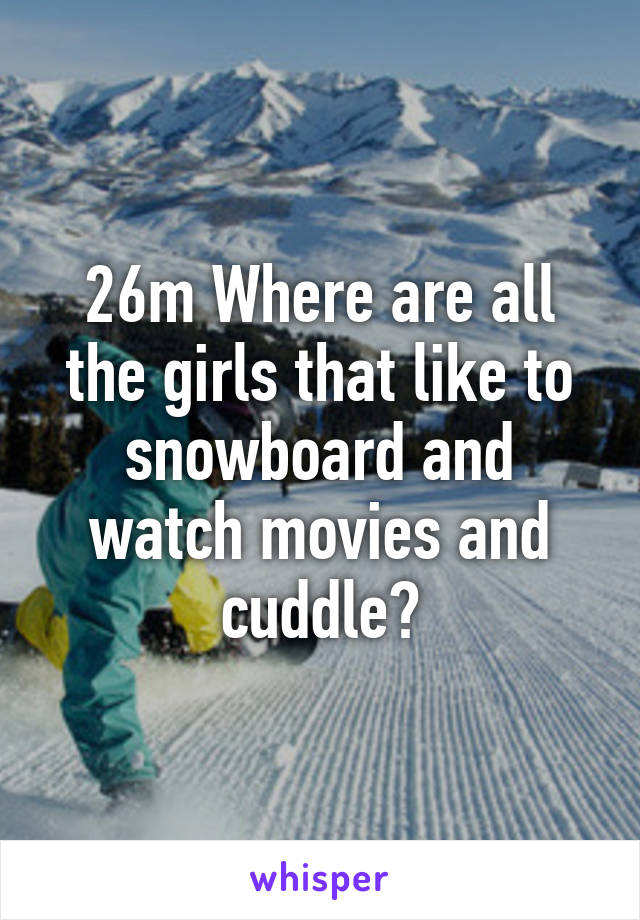 26m Where are all the girls that like to snowboard and watch movies and cuddle?