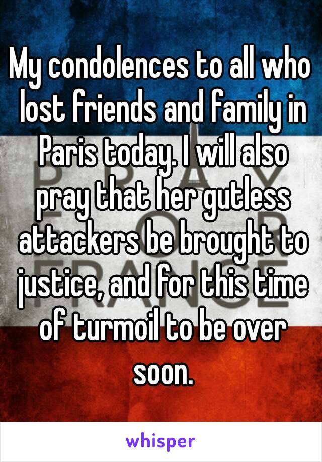 My condolences to all who lost friends and family in Paris today. I will also pray that her gutless attackers be brought to justice, and for this time of turmoil to be over soon.