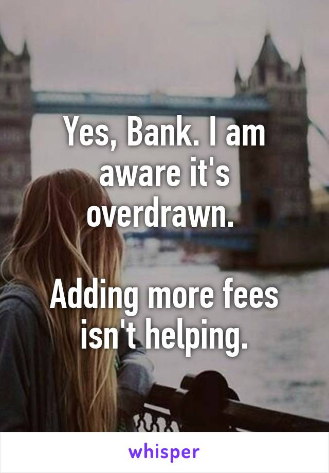 Yes, Bank. I am aware it's overdrawn.   Adding more fees isn't helping.