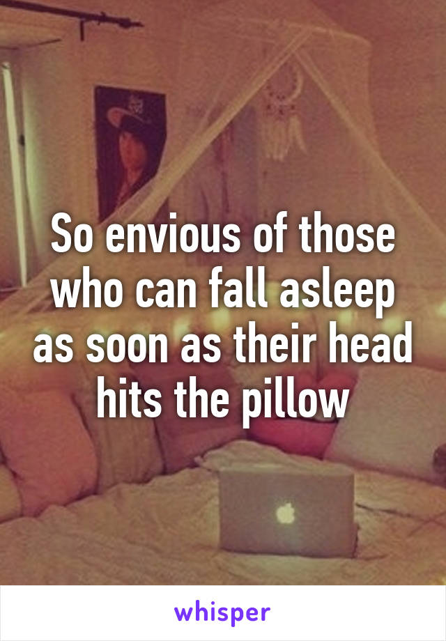 So envious of those who can fall asleep as soon as their head hits the pillow