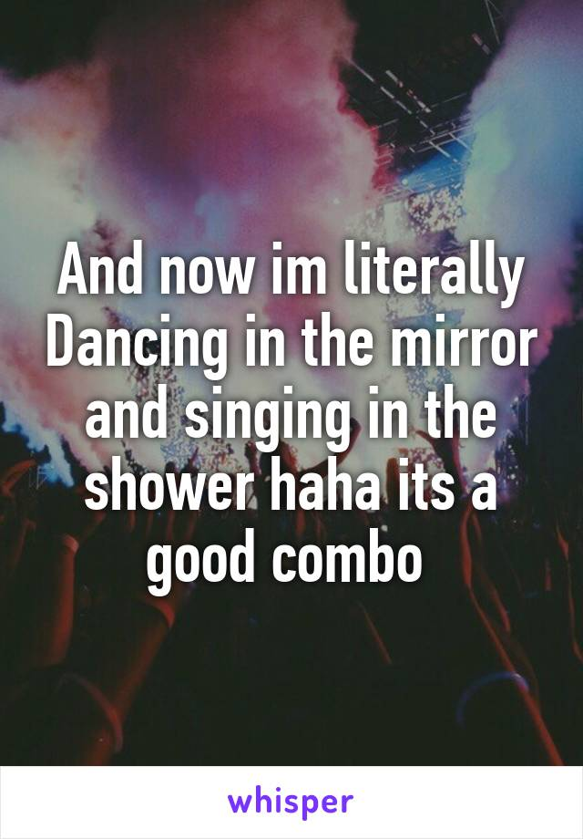 And now im literally Dancing in the mirror and singing in the shower haha its a good combo