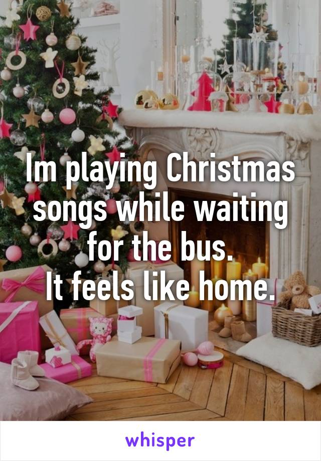 Im playing Christmas songs while waiting for the bus. It feels like home.