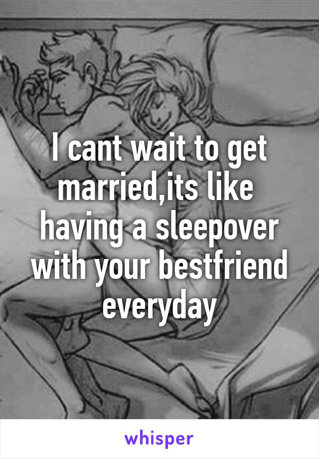 I cant wait to get married,its like  having a sleepover with your bestfriend everyday