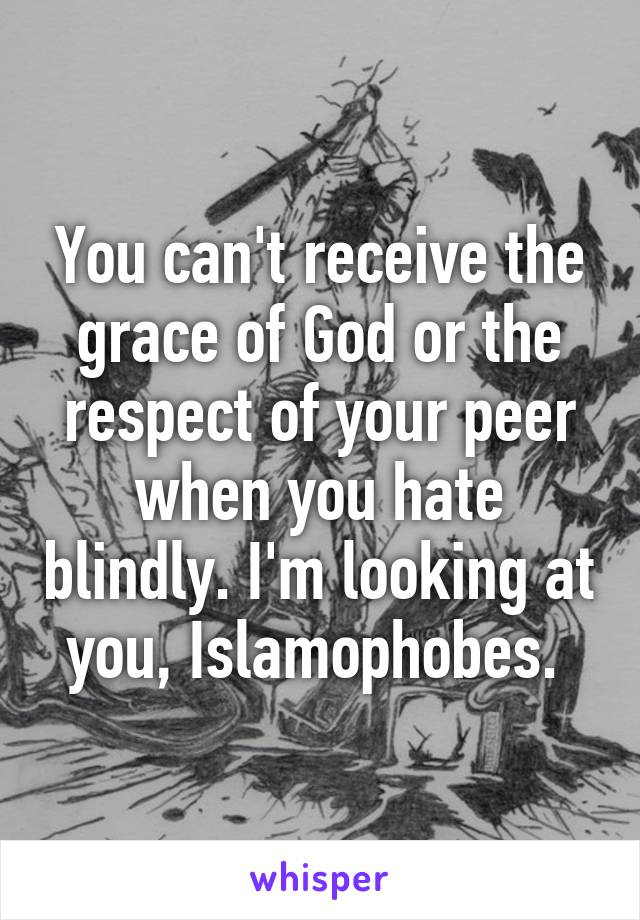 You can't receive the grace of God or the respect of your peer when you hate blindly. I'm looking at you, Islamophobes.