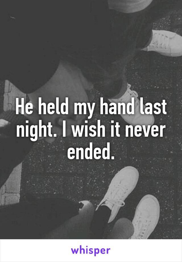 He held my hand last night. I wish it never ended.