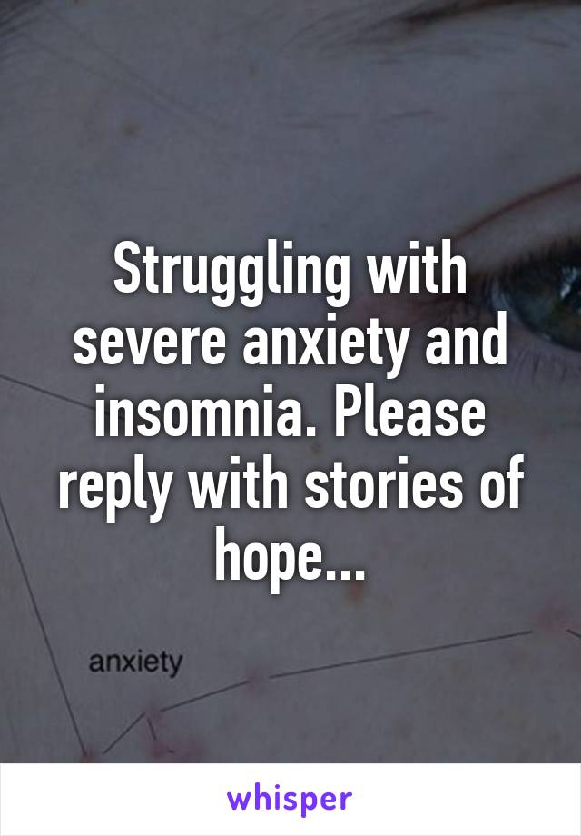 Struggling with severe anxiety and insomnia. Please reply with stories of hope...