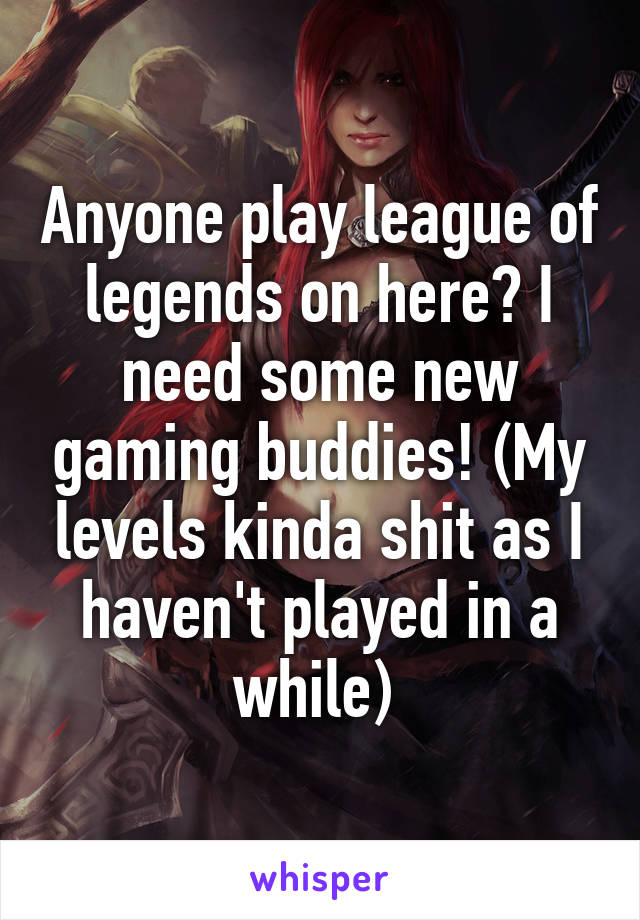 Anyone play league of legends on here? I need some new gaming buddies! (My levels kinda shit as I haven't played in a while)